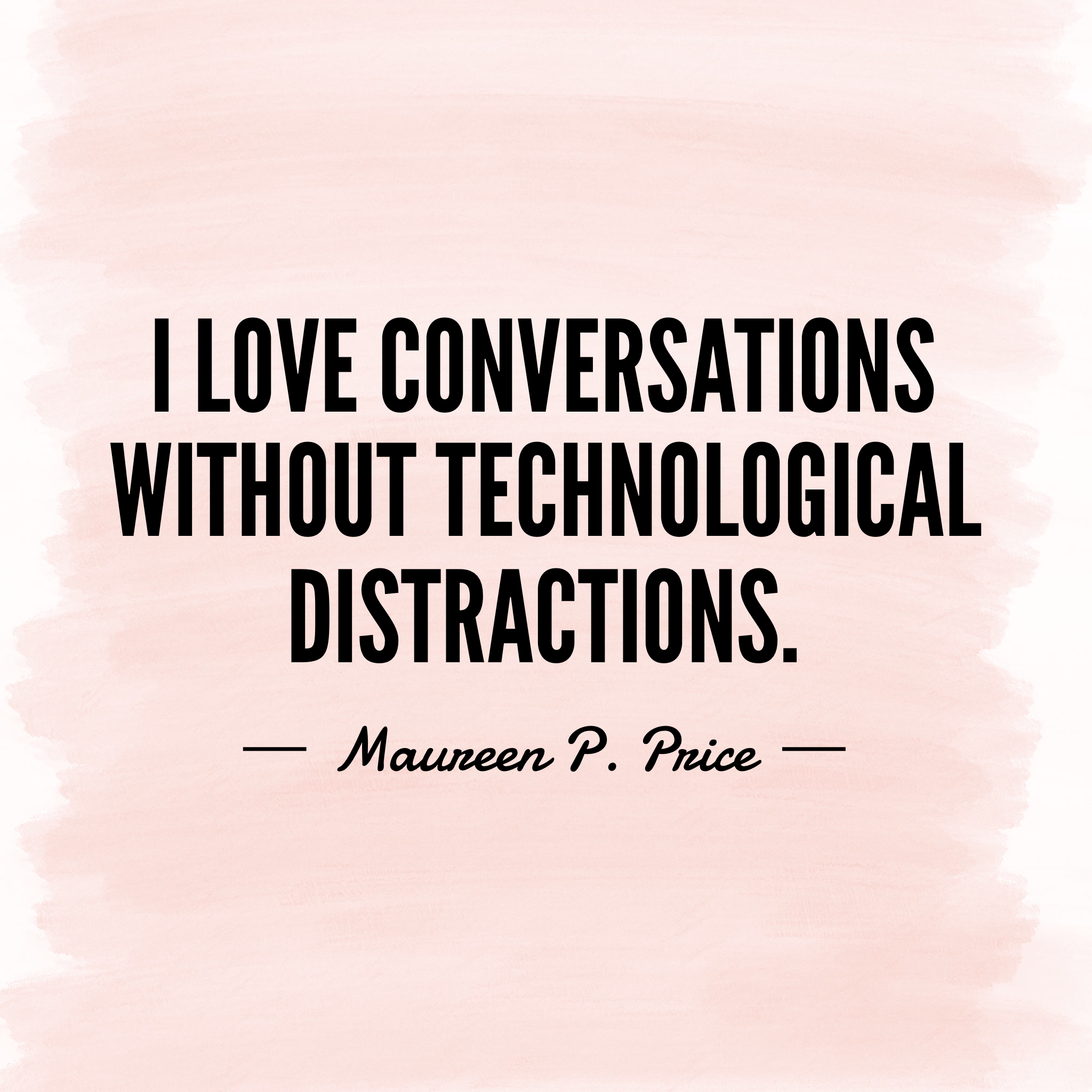 I love conversations without technological distractions
