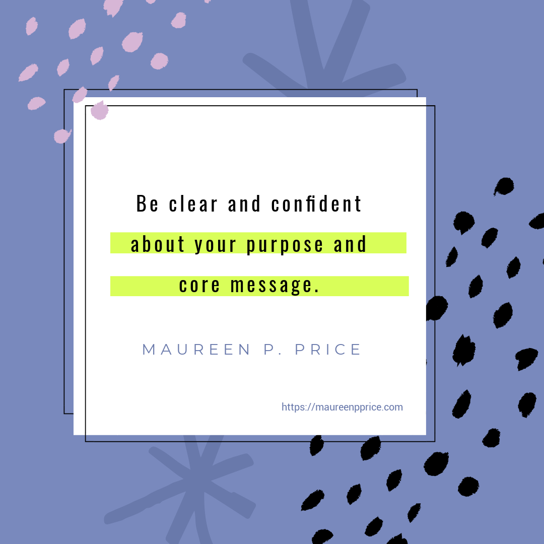 be clear and confident about your purpose and core message